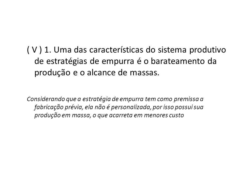 ( V ) 1. Uma das características do sistema produtivo de estratégias de empurra é o barateamento da produção e o alcance de massas. Considerando que a