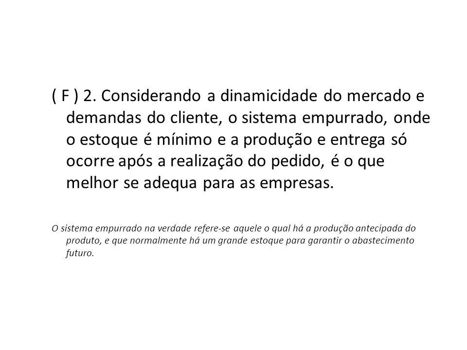 ( F ) 2. Considerando a dinamicidade do mercado e demandas do cliente, o sistema empurrado, onde o estoque é mínimo e a produção e entrega só ocorre a