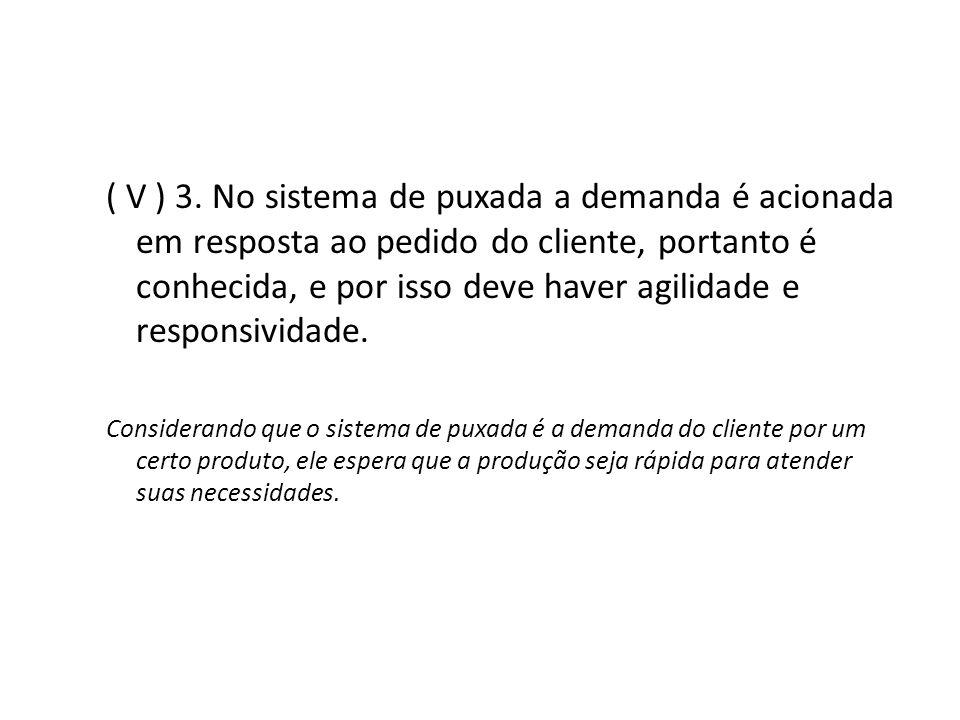 ( V ) 3. No sistema de puxada a demanda é acionada em resposta ao pedido do cliente, portanto é conhecida, e por isso deve haver agilidade e responsiv