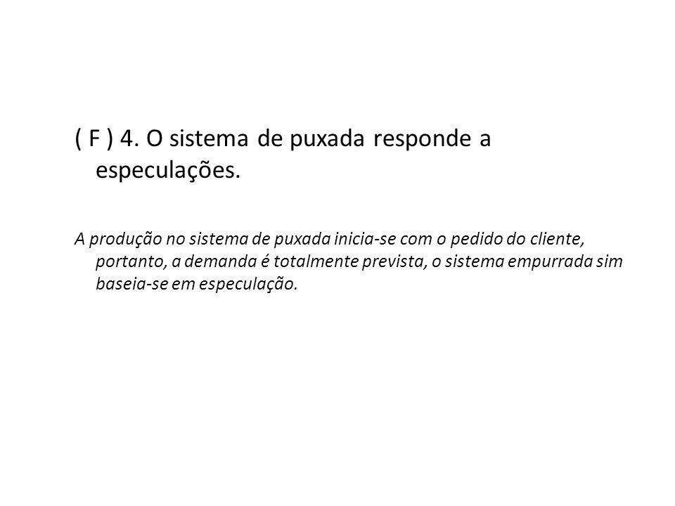 ( F ) 4. O sistema de puxada responde a especulações. A produção no sistema de puxada inicia-se com o pedido do cliente, portanto, a demanda é totalme