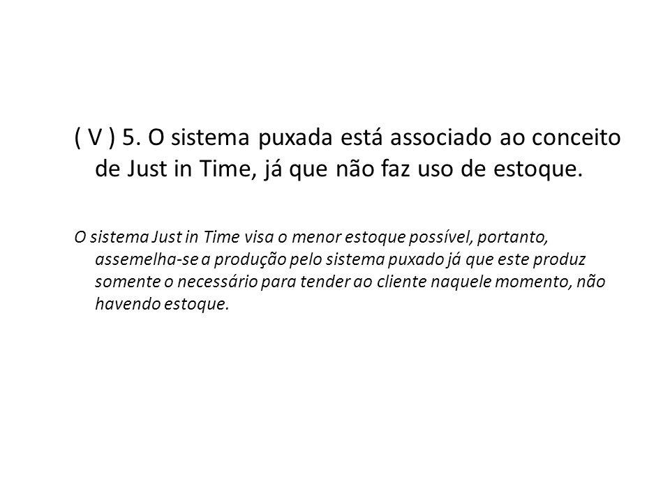 ( V ) 5. O sistema puxada está associado ao conceito de Just in Time, já que não faz uso de estoque. O sistema Just in Time visa o menor estoque possí
