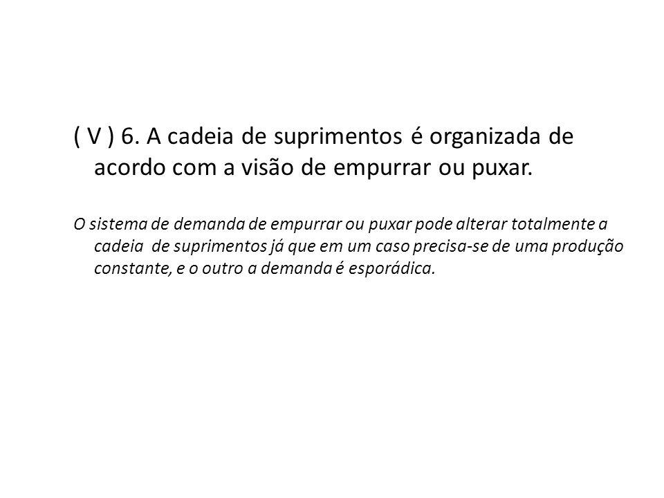 ( V ) 6. A cadeia de suprimentos é organizada de acordo com a visão de empurrar ou puxar. O sistema de demanda de empurrar ou puxar pode alterar total