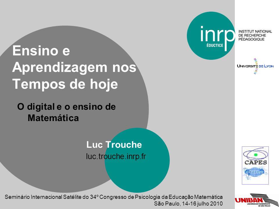 O digital e o ensino de Matemática Luc Trouche luc.trouche.inrp.fr Ensino e Aprendizagem nos Tempos de hoje Seminário Internacional Satélite do 34º Co