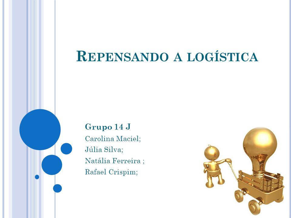 R EPENSANDO A LOGÍSTICA Grupo 14 J Carolina Maciel; Júlia Silva; Natália Ferreira ; Rafael Crispim;