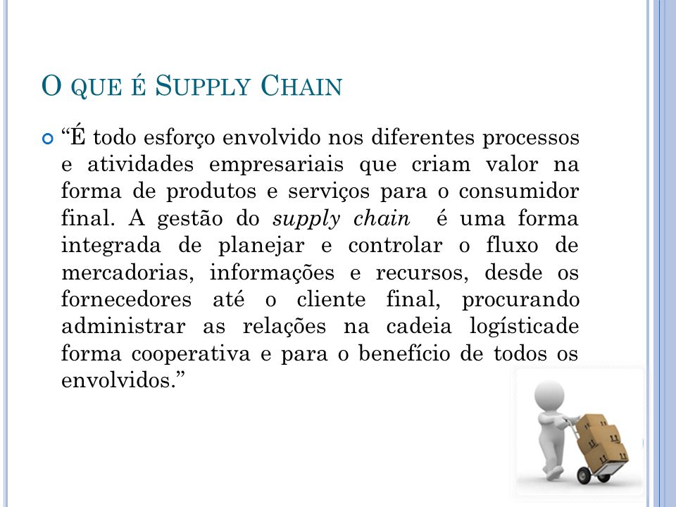 O QUE É S UPPLY C HAIN É todo esforço envolvido nos diferentes processos e atividades empresariais que criam valor na forma de produtos e serviços para o consumidor final.