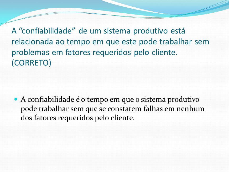 A confiabilidade de um sistema produtivo está relacionada ao tempo em que este pode trabalhar sem problemas em fatores requeridos pelo cliente.