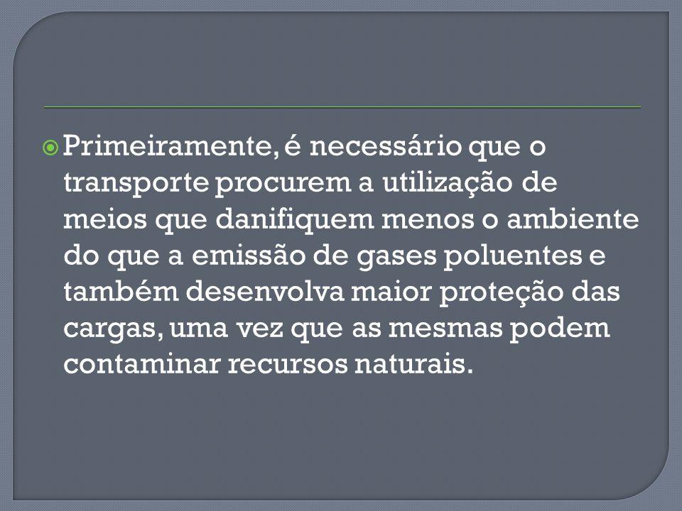 Primeiramente, é necessário que o transporte procurem a utilização de meios que danifiquem menos o ambiente do que a emissão de gases poluentes e também desenvolva maior proteção das cargas, uma vez que as mesmas podem contaminar recursos naturais.
