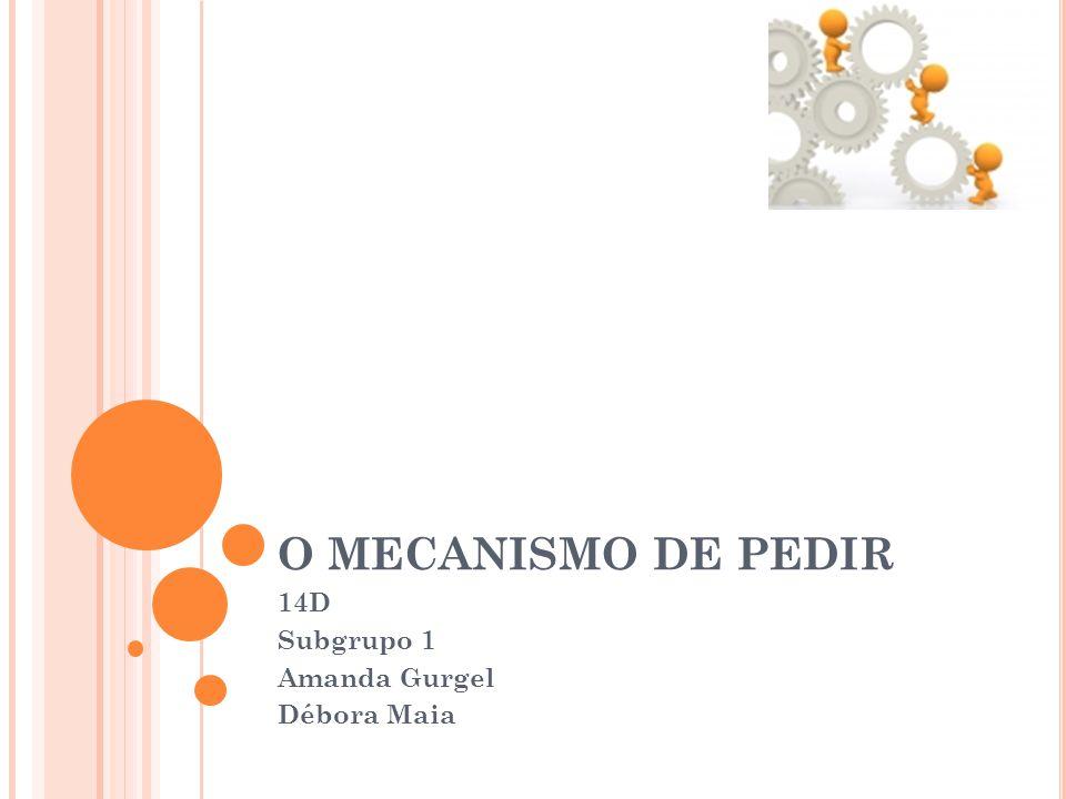 O MECANISMO DE PEDIR 14D Subgrupo 1 Amanda Gurgel Débora Maia