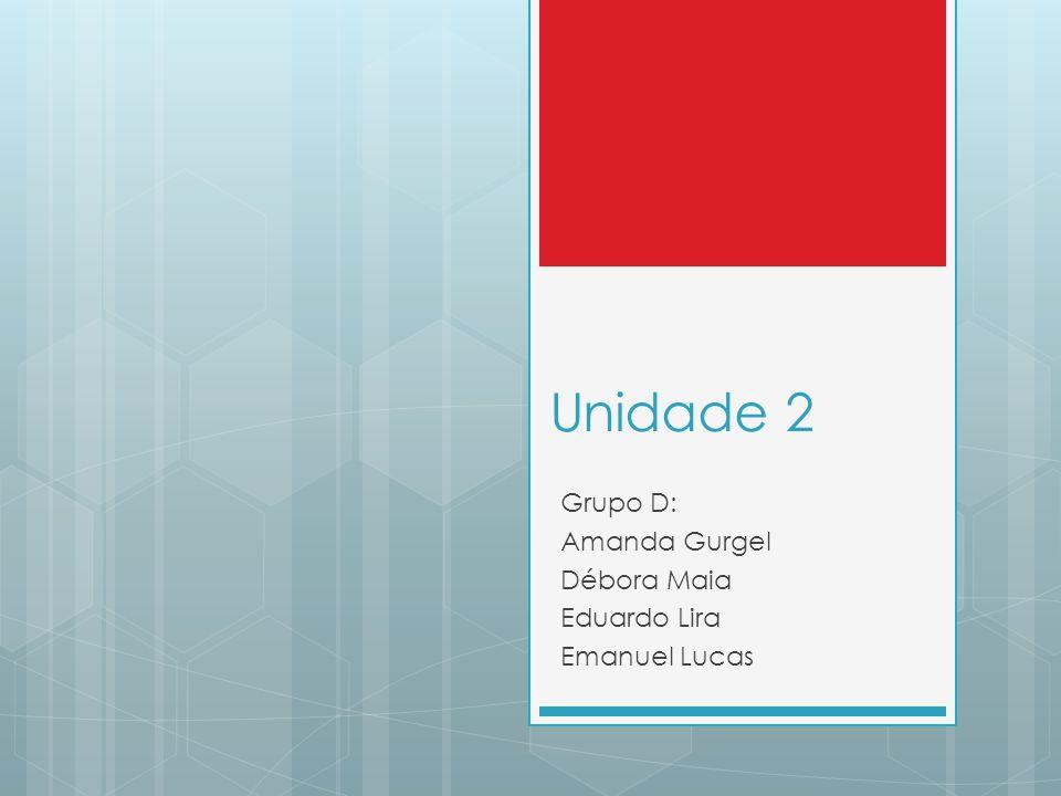 Unidade 2 Grupo D: Amanda Gurgel Débora Maia Eduardo Lira Emanuel Lucas