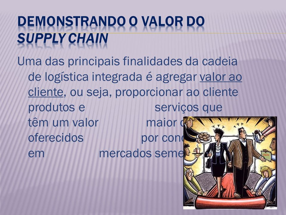Uma das principais finalidades da cadeia de logística integrada é agregar valor ao cliente, ou seja, proporcionar ao cliente produtos e serviços que têm um valor maior do que os oferecidos por concorrentes em mercados semelhantes.