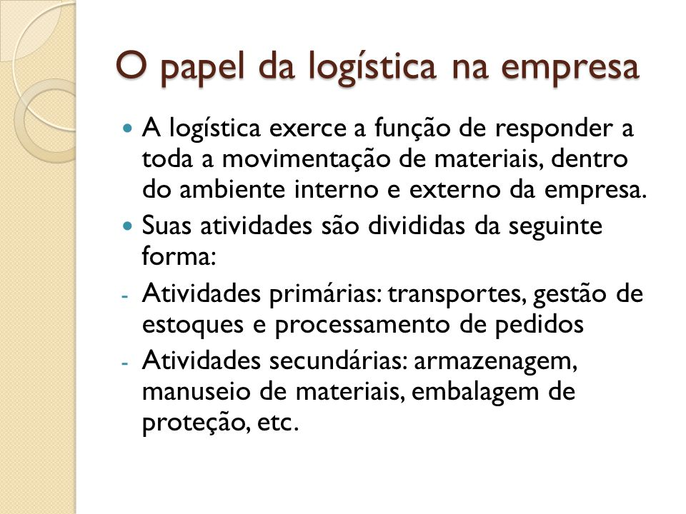 O papel da logística na empresa A logística exerce a função de responder a toda a movimentação de materiais, dentro do ambiente interno e externo da empresa.
