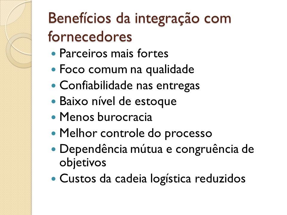 Benefícios da integração com fornecedores Parceiros mais fortes Foco comum na qualidade Confiabilidade nas entregas Baixo nível de estoque Menos burocracia Melhor controle do processo Dependência mútua e congruência de objetivos Custos da cadeia logística reduzidos