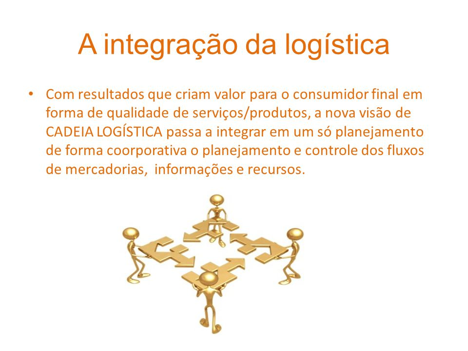 A integração da logística Com resultados que criam valor para o consumidor final em forma de qualidade de serviços/produtos, a nova visão de CADEIA LO