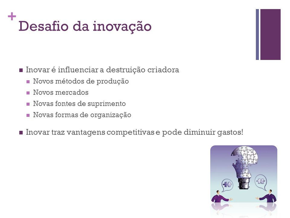 + Desafio da inovação Inovar é influenciar a destruição criadora Novos métodos de produção Novos mercados Novas fontes de suprimento Novas formas de organização Inovar traz vantagens competitivas e pode diminuir gastos!