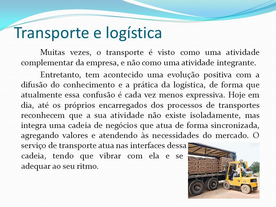 Transporte e logística Muitas vezes, o transporte é visto como uma atividade complementar da empresa, e não como uma atividade integrante. Entretanto,