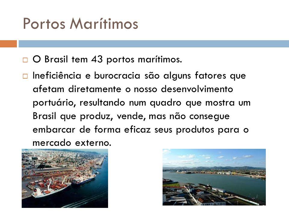 Portos Marítimos O Brasil tem 43 portos marítimos. Ineficiência e burocracia são alguns fatores que afetam diretamente o nosso desenvolvimento portuár