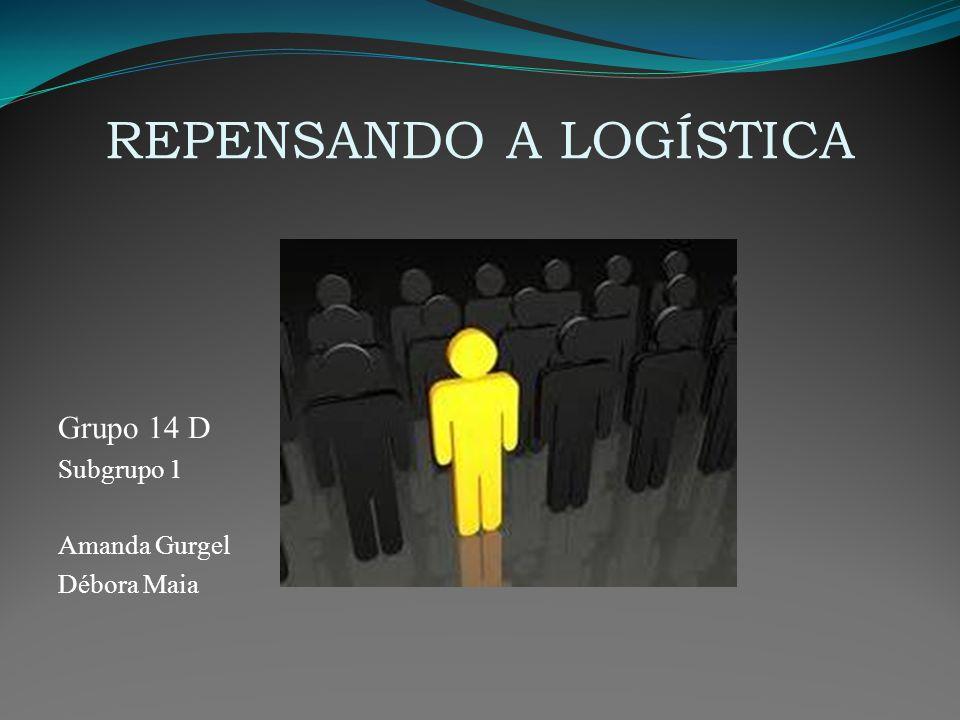 REPENSANDO A LOGÍSTICA Grupo 14 D Subgrupo 1 Amanda Gurgel Débora Maia