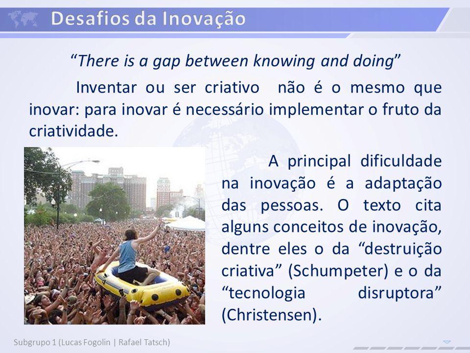 Subgrupo 1 (Lucas Fogolin | Rafael Tatsch) There is a gap between knowing and doing Inventar ou ser criativo não é o mesmo que inovar: para inovar é necessário implementar o fruto da criatividade.