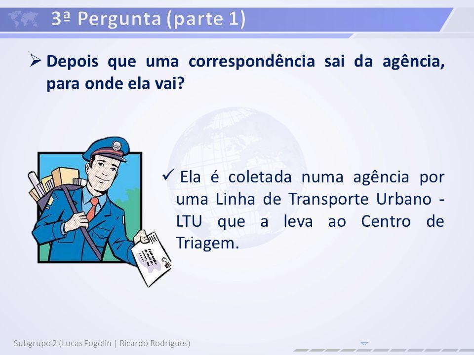 Depois que uma correspondência sai da agência, para onde ela vai? Subgrupo 2 (Lucas Fogolin | Ricardo Rodrigues) Ela é coletada numa agência por uma L