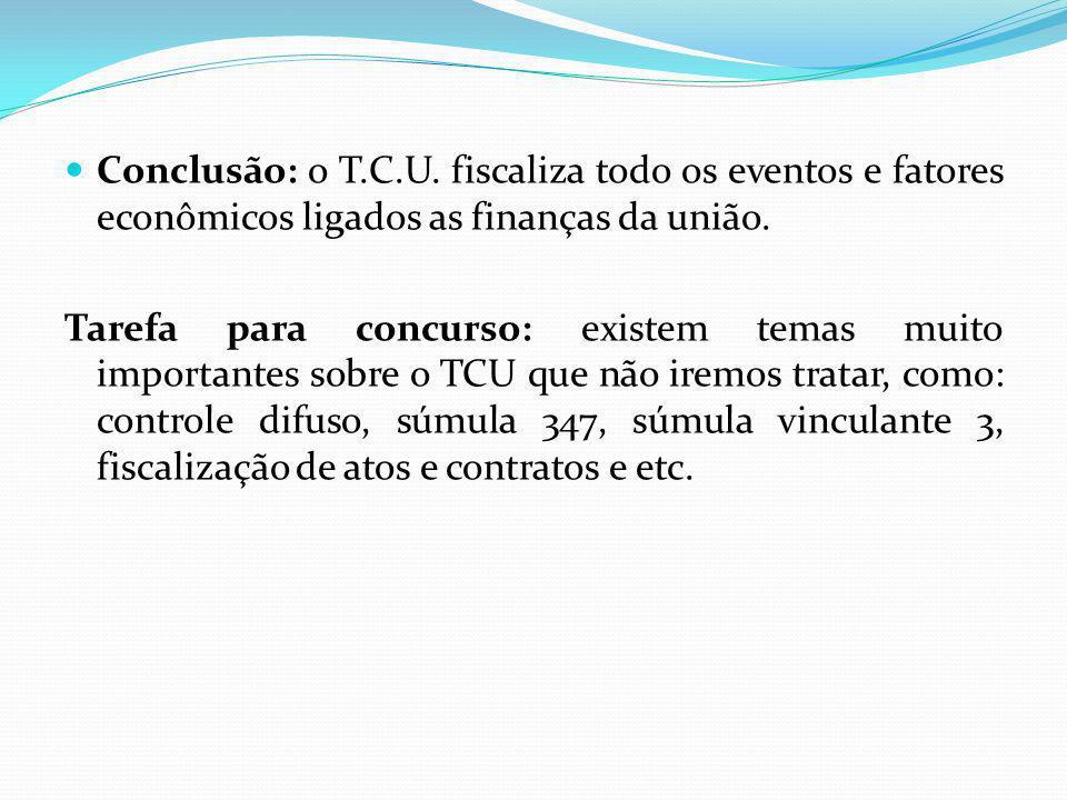 Conclusão: o T.C.U. fiscaliza todo os eventos e fatores econômicos ligados as finanças da união. Tarefa para concurso: existem temas muito importantes