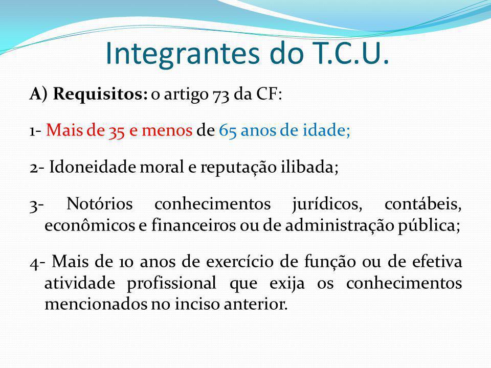 Integrantes do T.C.U. A) Requisitos: o artigo 73 da CF: 1- Mais de 35 e menos de 65 anos de idade; 2- Idoneidade moral e reputação ilibada; 3- Notório
