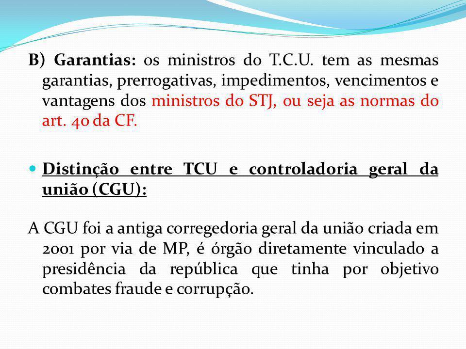 B) Garantias: os ministros do T.C.U. tem as mesmas garantias, prerrogativas, impedimentos, vencimentos e vantagens dos ministros do STJ, ou seja as no
