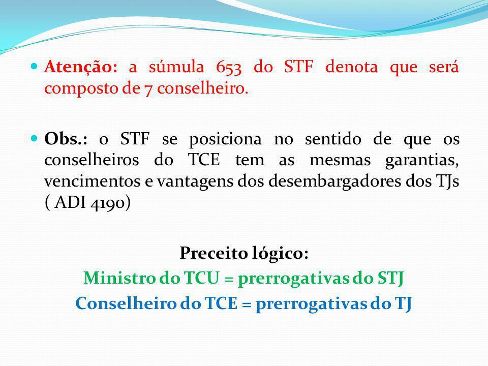 Atenção: a súmula 653 do STF denota que será composto de 7 conselheiro. Obs.: o STF se posiciona no sentido de que os conselheiros do TCE tem as mesma