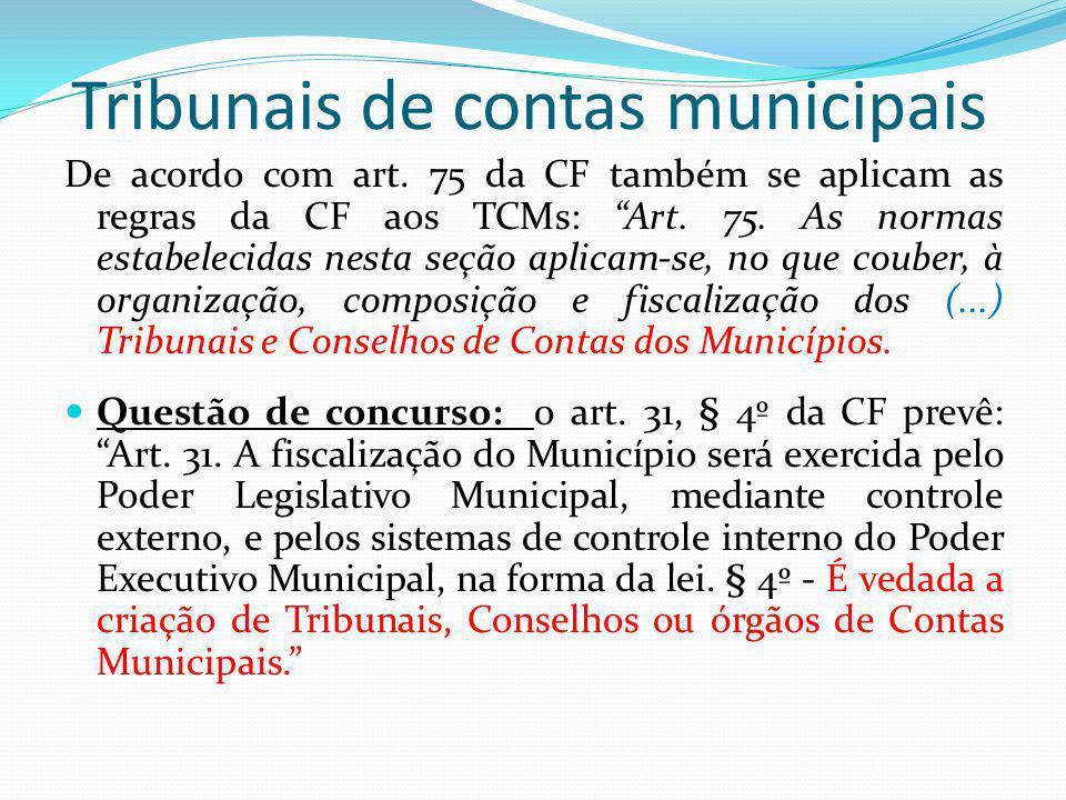 Tribunais de contas municipais De acordo com art. 75 da CF também se aplicam as regras da CF aos TCMs: Art. 75. As normas estabelecidas nesta seção ap