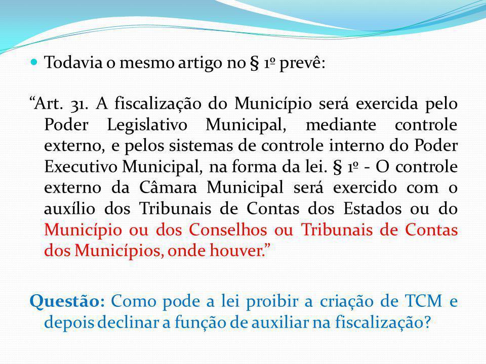 Todavia o mesmo artigo no § 1º prevê: Art. 31. A fiscalização do Município será exercida pelo Poder Legislativo Municipal, mediante controle externo,