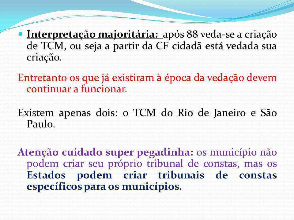 Interpretação majoritária: após 88 veda-se a criação de TCM, ou seja a partir da CF cidadã está vedada sua criação. Entretanto os que já existiram à é