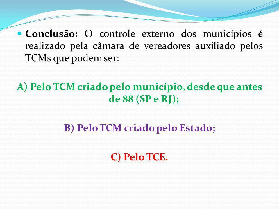 Conclusão: O controle externo dos municípios é realizado pela câmara de vereadores auxiliado pelos TCMs que podem ser: A) Pelo TCM criado pelo município, desde que antes de 88 (SP e RJ); B) Pelo TCM criado pelo Estado; C) Pelo TCE.
