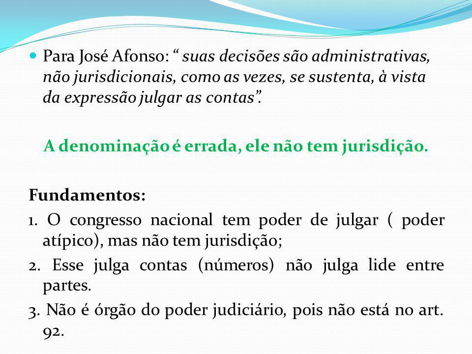 Para José Afonso: suas decisões são administrativas, não jurisdicionais, como as vezes, se sustenta, à vista da expressão julgar as contas. A denomina