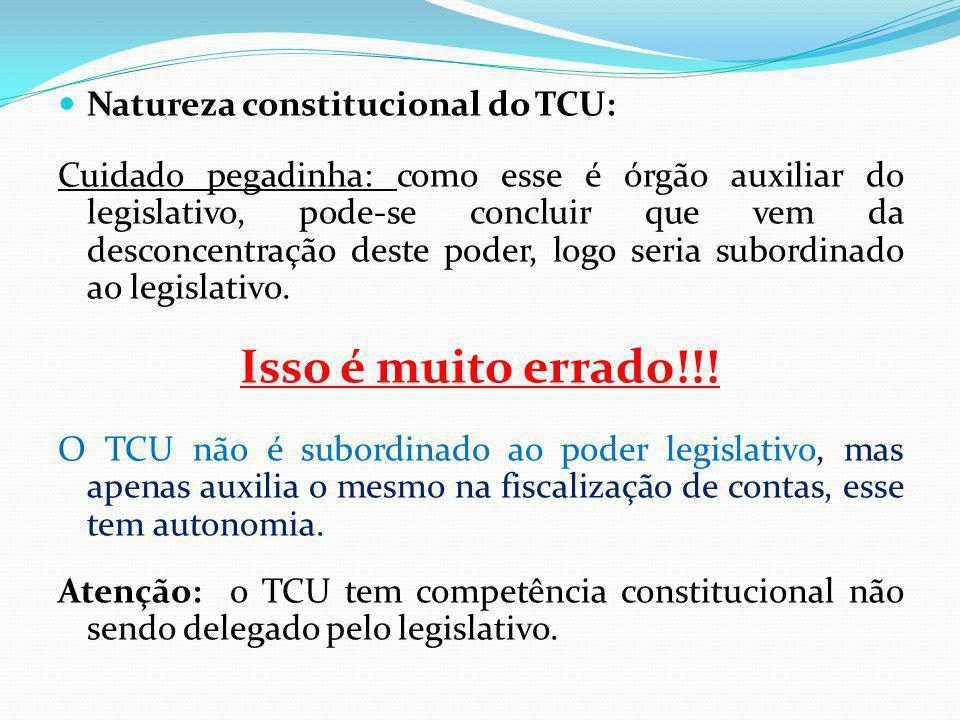 Natureza constitucional do TCU: Cuidado pegadinha: como esse é órgão auxiliar do legislativo, pode-se concluir que vem da desconcentração deste poder, logo seria subordinado ao legislativo.