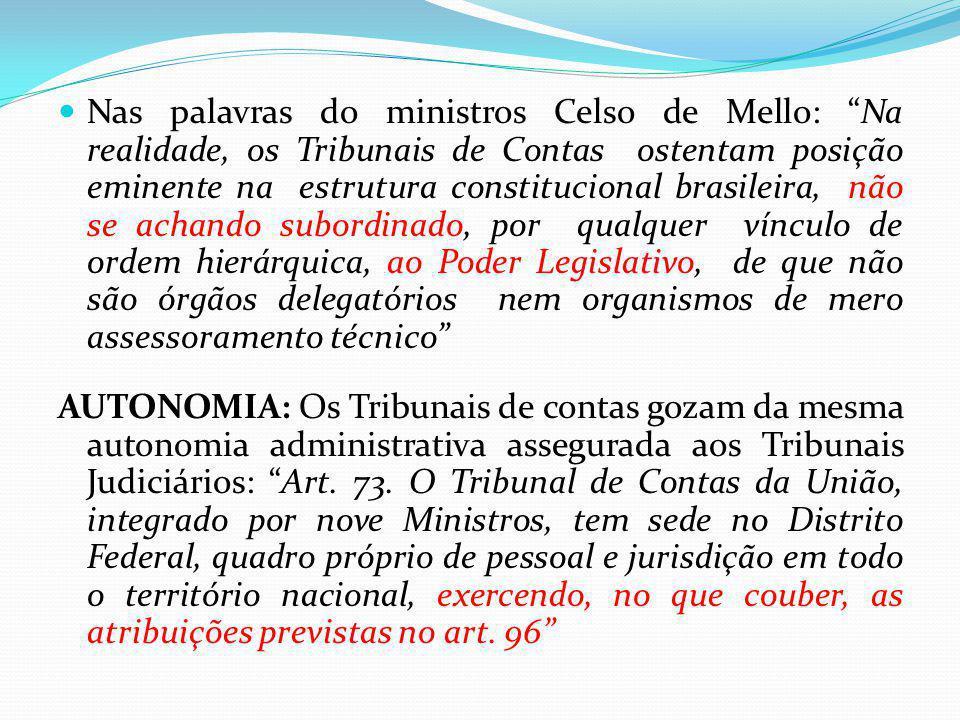 Nas palavras do ministros Celso de Mello: Na realidade, os Tribunais de Contas ostentam posição eminente na estrutura constitucional brasileira, não s