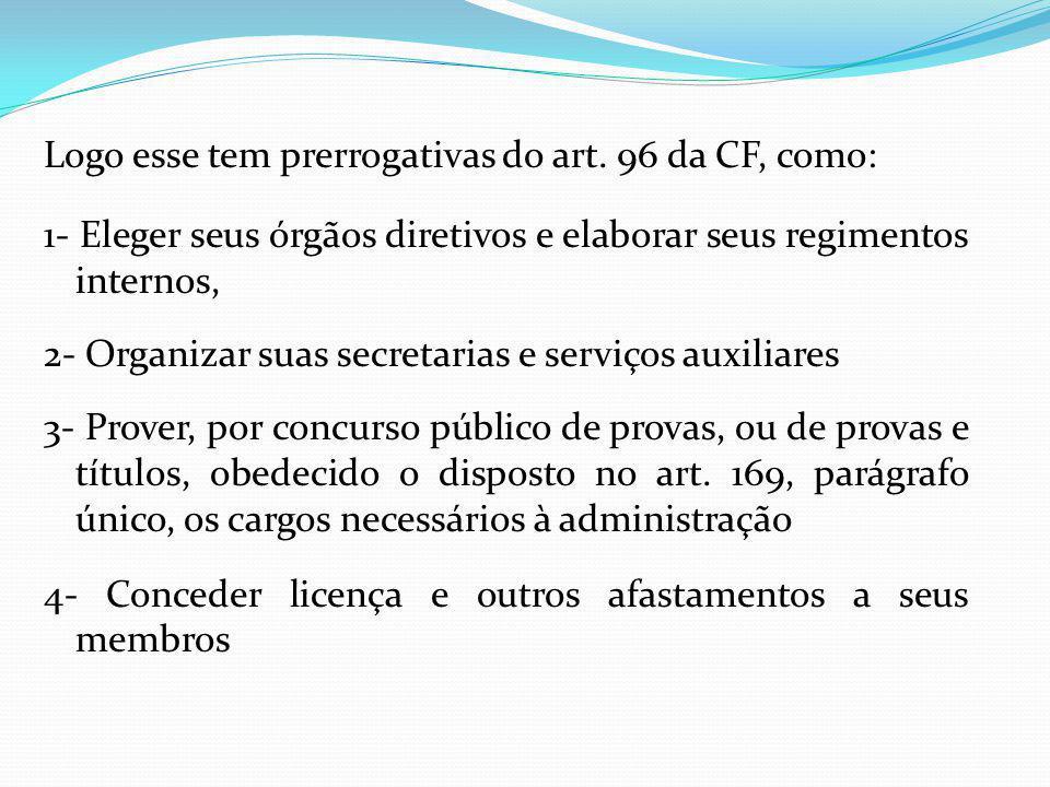 Logo esse tem prerrogativas do art. 96 da CF, como: 1- Eleger seus órgãos diretivos e elaborar seus regimentos internos, 2- Organizar suas secretarias