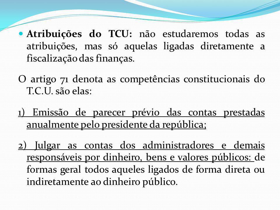 Atribuições do TCU: não estudaremos todas as atribuições, mas só aquelas ligadas diretamente a fiscalização das finanças. O artigo 71 denota as compet
