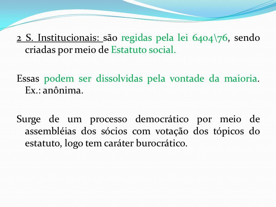 2 S.Institucionais: são regidas pela lei 6404\76, sendo criadas por meio de Estatuto social.
