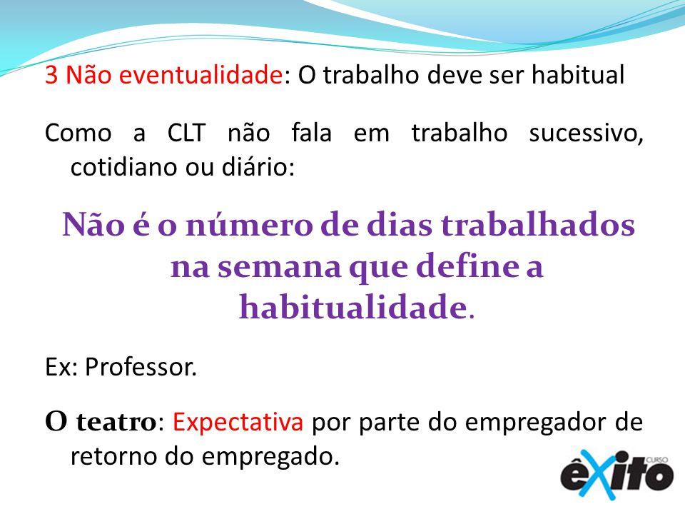 3 Não eventualidade: O trabalho deve ser habitual Como a CLT não fala em trabalho sucessivo, cotidiano ou diário: Não é o número de dias trabalhados n