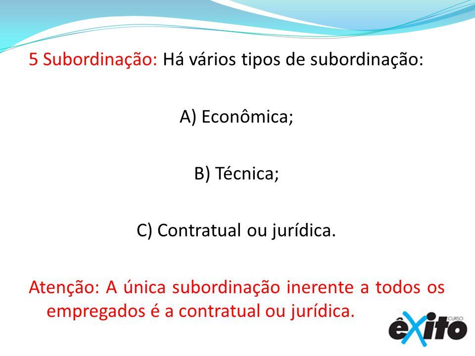 5 Subordinação: Há vários tipos de subordinação: A) Econômica; B) Técnica; C) Contratual ou jurídica. Atenção: A única subordinação inerente a todos o