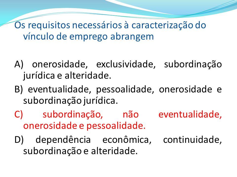 Os requisitos necessários à caracterização do vínculo de emprego abrangem A) onerosidade, exclusividade, subordinação jurídica e alteridade. B) eventu