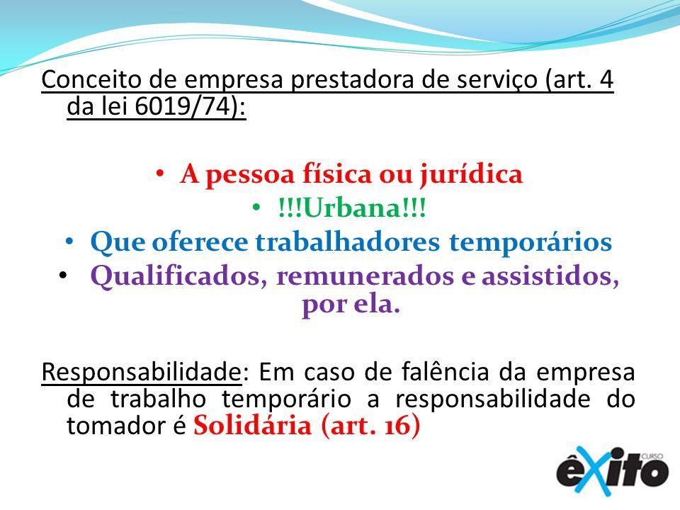 Conceito de empresa prestadora de serviço (art. 4 da lei 6019/74): A pessoa física ou jurídica !!!Urbana!!! Que oferece trabalhadores temporários Qual