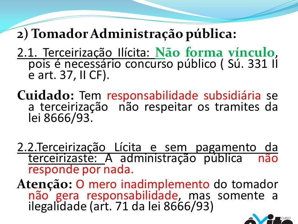 2) Tomador Administração pública: 2.1. Terceirização Ilícita: Não forma vínculo, pois é necessário concurso público ( Sú. 331 II e art. 37, II CF). Cu