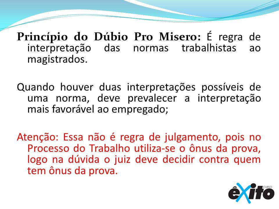 Princípio do Dúbio Pro Misero: É regra de interpretação das normas trabalhistas ao magistrados. Quando houver duas interpretações possíveis de uma nor