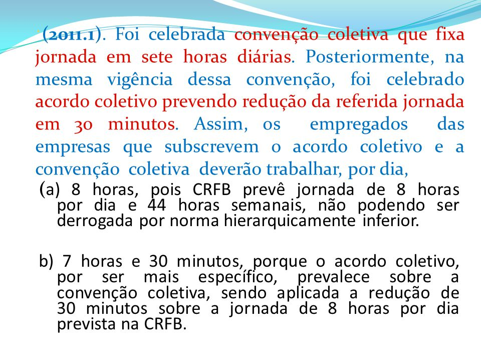 (a) 8 horas, pois CRFB prevê jornada de 8 horas por dia e 44 horas semanais, não podendo ser derrogada por norma hierarquicamente inferior. b) 7 horas