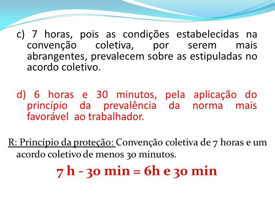 c) 7 horas, pois as condições estabelecidas na convenção coletiva, por serem mais abrangentes, prevalecem sobre as estipuladas no acordo coletivo. d)