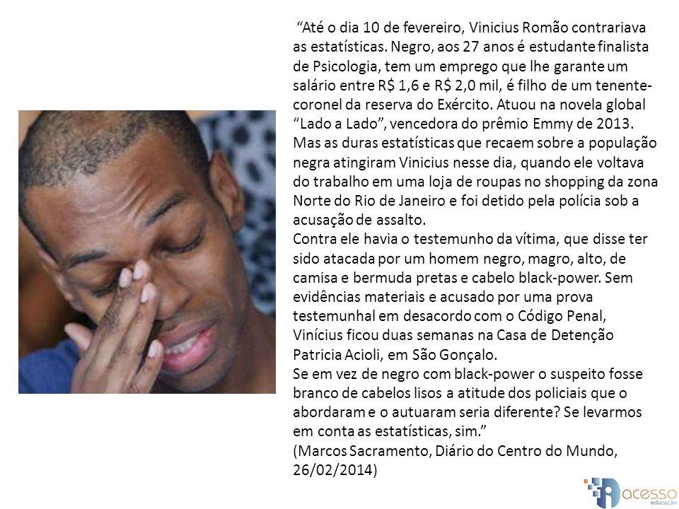 Até o dia 10 de fevereiro, Vinicius Romão contrariava as estatísticas. Negro, aos 27 anos é estudante finalista de Psicologia, tem um emprego que lhe