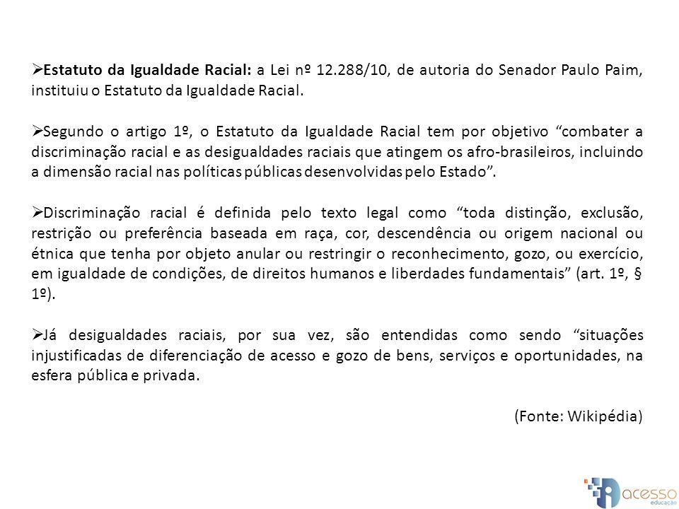 Estatuto da Igualdade Racial: a Lei nº 12.288/10, de autoria do Senador Paulo Paim, instituiu o Estatuto da Igualdade Racial. Segundo o artigo 1º, o E