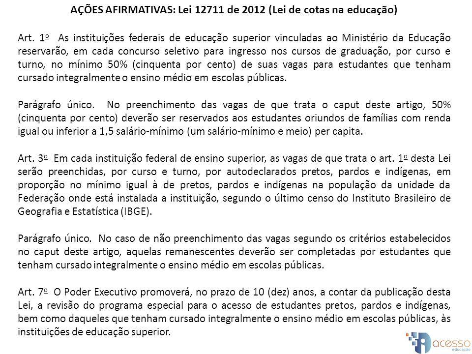 AÇÕES AFIRMATIVAS: Lei 12711 de 2012 (Lei de cotas na educação) Art. 1 o As instituições federais de educação superior vinculadas ao Ministério da Edu