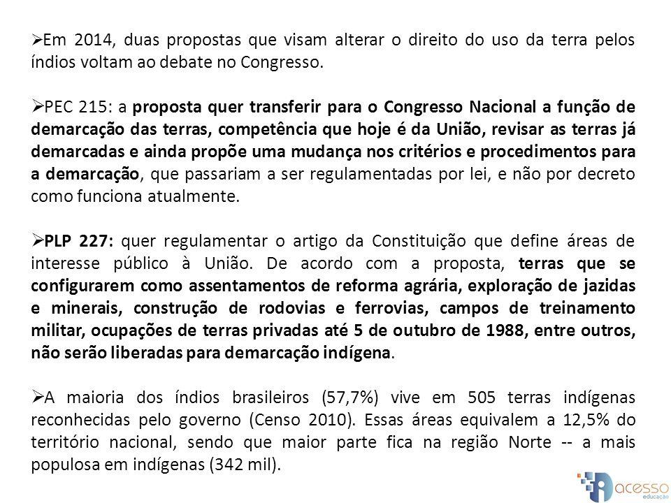Em 2014, duas propostas que visam alterar o direito do uso da terra pelos índios voltam ao debate no Congresso. PEC 215: a proposta quer transferir pa