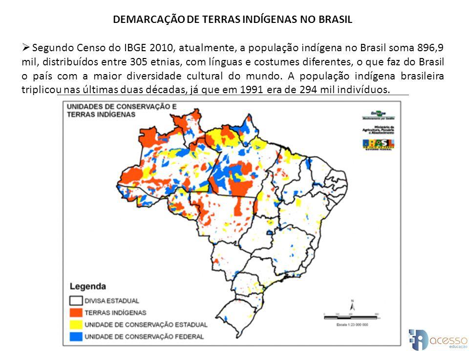DEMARCAÇÃO DE TERRAS INDÍGENAS NO BRASIL Segundo Censo do IBGE 2010, atualmente, a população indígena no Brasil soma 896,9 mil, distribuídos entre 305 etnias, com línguas e costumes diferentes, o que faz do Brasil o país com a maior diversidade cultural do mundo.
